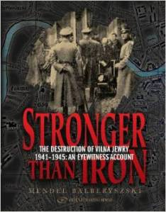 Stronger Than Iron, the Destruction of Vilna Jewry 1941-1945 An Eyewitness Account by Mendel Balberyszski